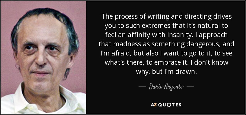 The process of writing and directing drives you to such extremes that it's natural to feel an affinity with insanity. I approach that madness as something dangerous, and I'm afraid, but also I want to go to it, to see what's there, to embrace it. I don't know why, but I'm drawn. - Dario Argento