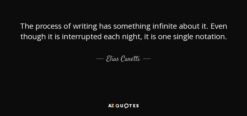 The process of writing has something infinite about it. Even though it is interrupted each night, it is one single notation. - Elias Canetti