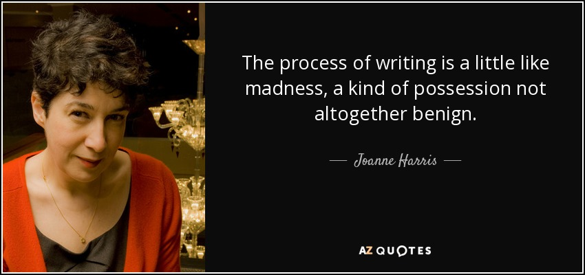 The process of writing is a little like madness, a kind of possession not altogether benign. - Joanne Harris