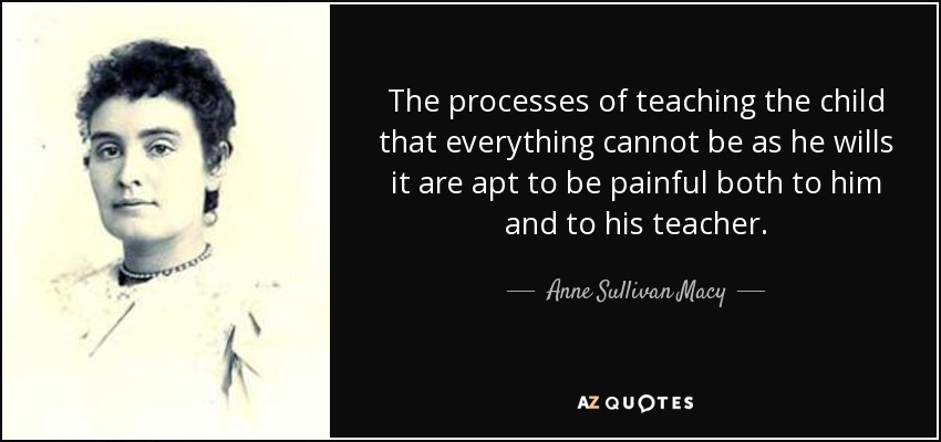 The processes of teaching the child that everything cannot be as he wills it are apt to be painful both to him and to his teacher. - Anne Sullivan Macy