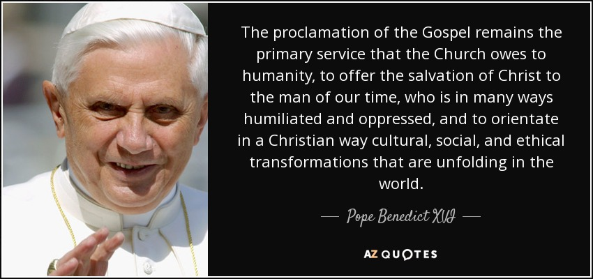The proclamation of the Gospel remains the primary service that the Church owes to humanity, to offer the salvation of Christ to the man of our time, who is in many ways humiliated and oppressed, and to orientate in a Christian way cultural, social, and ethical transformations that are unfolding in the world. - Pope Benedict XVI