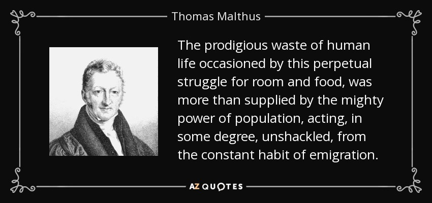 The prodigious waste of human life occasioned by this perpetual struggle for room and food, was more than supplied by the mighty power of population, acting, in some degree, unshackled, from the constant habit of emigration. - Thomas Malthus