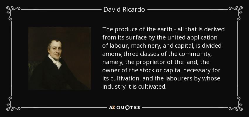 The produce of the earth - all that is derived from its surface by the united application of labour, machinery, and capital, is divided among three classes of the community, namely, the proprietor of the land, the owner of the stock or capital necessary for its cultivation, and the labourers by whose industry it is cultivated. - David Ricardo