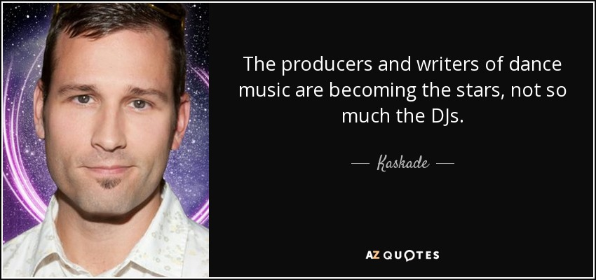 The producers and writers of dance music are becoming the stars, not so much the DJs. - Kaskade