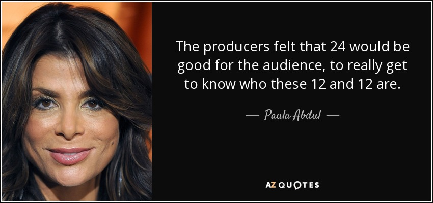 The producers felt that 24 would be good for the audience, to really get to know who these 12 and 12 are. - Paula Abdul
