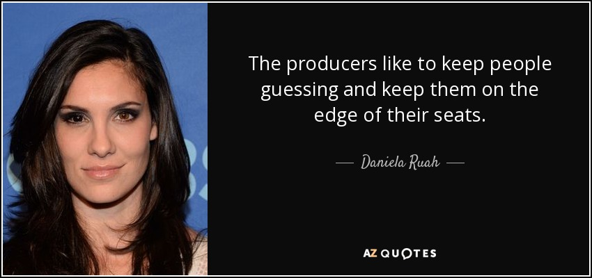 The producers like to keep people guessing and keep them on the edge of their seats. - Daniela Ruah