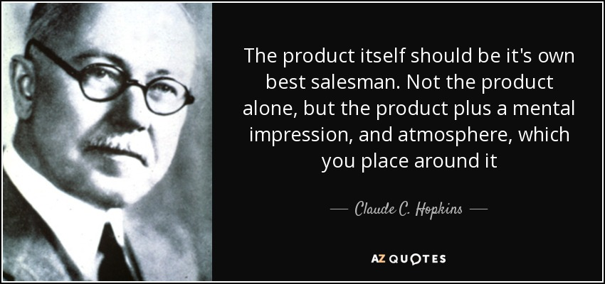 The product itself should be it's own best salesman. Not the product alone, but the product plus a mental impression, and atmosphere, which you place around it - Claude C. Hopkins