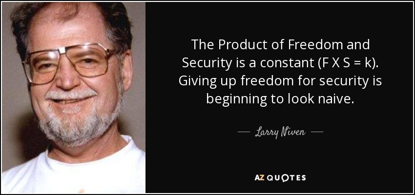 The Product of Freedom and Security is a constant (F X S = k). Giving up freedom for security is beginning to look naive. - Larry Niven