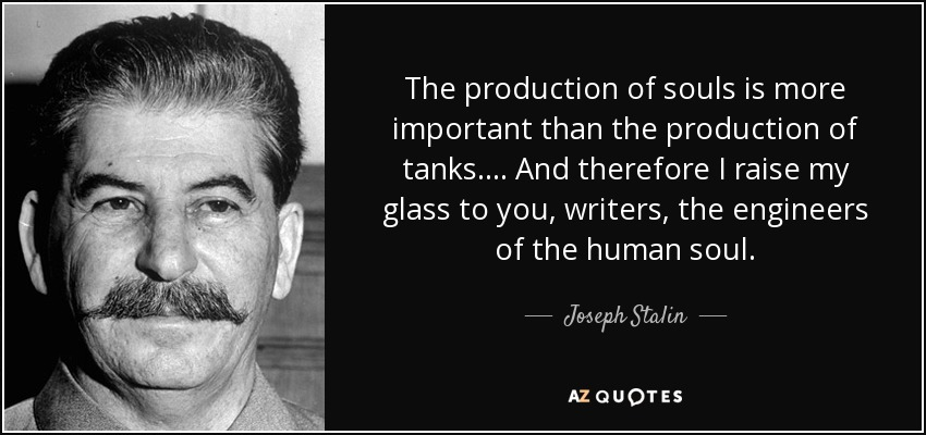 The production of souls is more important than the production of tanks.... And therefore I raise my glass to you, writers, the engineers of the human soul. - Joseph Stalin