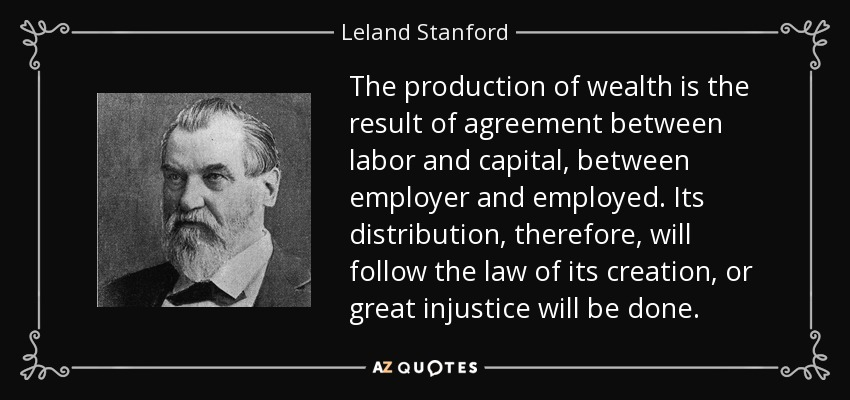 The production of wealth is the result of agreement between labor and capital, between employer and employed. Its distribution, therefore, will follow the law of its creation, or great injustice will be done. - Leland Stanford