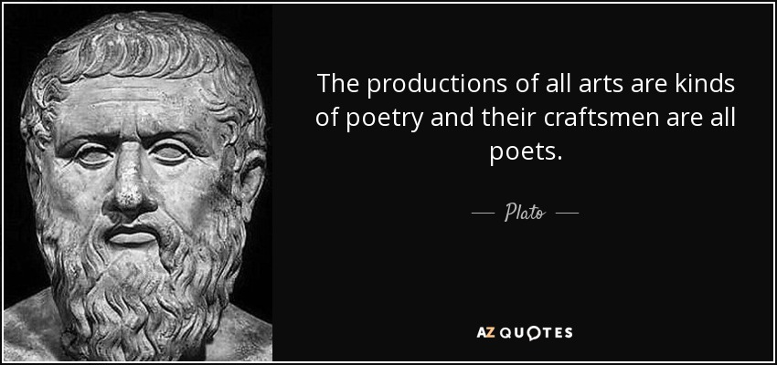 The productions of all arts are kinds of poetry and their craftsmen are all poets. - Plato