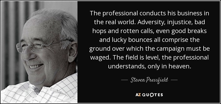 The professional conducts his business in the real world. Adversity, injustice, bad hops and rotten calls, even good breaks and lucky bounces all comprise the ground over which the campaign must be waged. The field is level, the professional understands, only in heaven. - Steven Pressfield