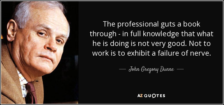 The professional guts a book through - in full knowledge that what he is doing is not very good. Not to work is to exhibit a failure of nerve. - John Gregory Dunne