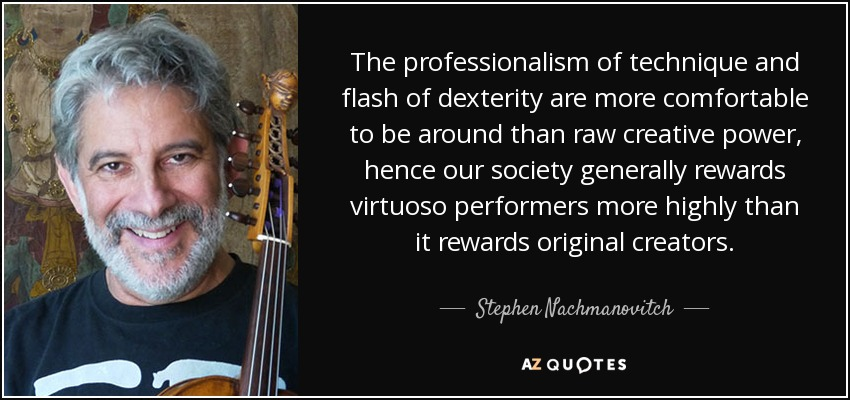 The professionalism of technique and flash of dexterity are more comfortable to be around than raw creative power, hence our society generally rewards virtuoso performers more highly than it rewards original creators. - Stephen Nachmanovitch