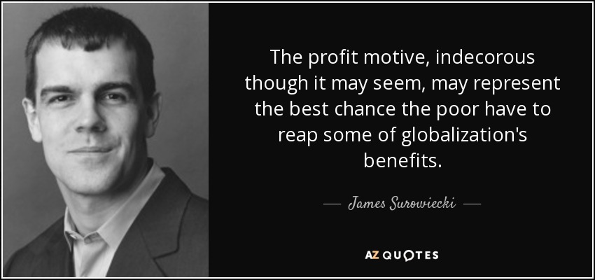 The profit motive, indecorous though it may seem, may represent the best chance the poor have to reap some of globalization's benefits. - James Surowiecki