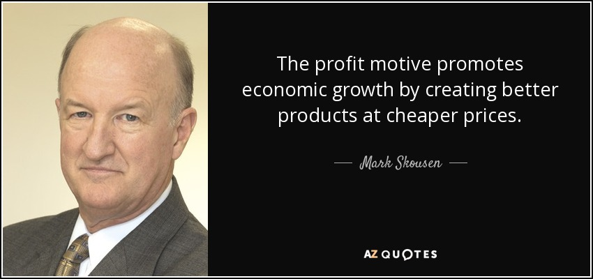 The profit motive promotes economic growth by creating better products at cheaper prices. - Mark Skousen