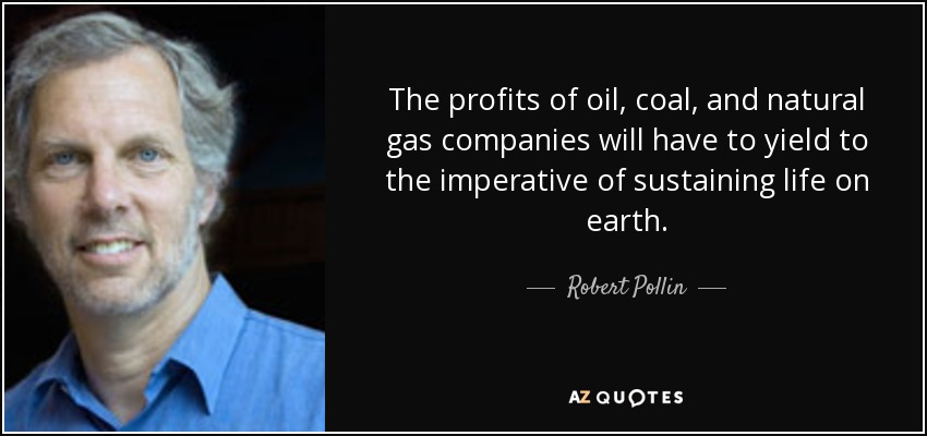 The profits of oil, coal, and natural gas companies will have to yield to the imperative of sustaining life on earth. - Robert Pollin