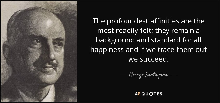 The profoundest affinities are the most readily felt; they remain a background and standard for all happiness and if we trace them out we succeed. - George Santayana