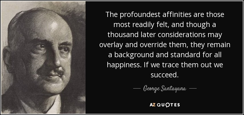 The profoundest affinities are those most readily felt, and though a thousand later considerations may overlay and override them, they remain a background and standard for all happiness. If we trace them out we succeed. - George Santayana