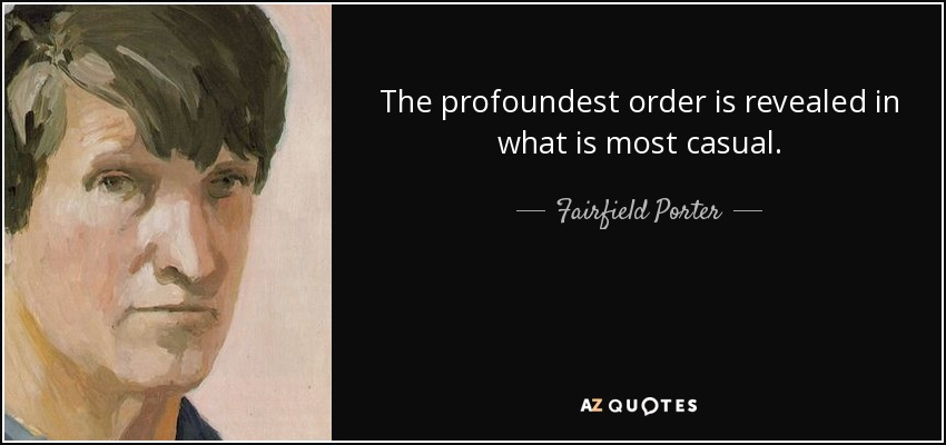 The profoundest order is revealed in what is most casual. - Fairfield Porter