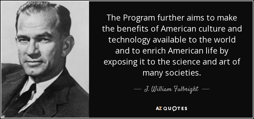 The Program further aims to make the benefits of American culture and technology available to the world and to enrich American life by exposing it to the science and art of many societies. - J. William Fulbright