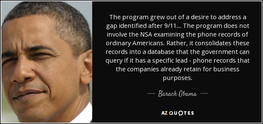 The program grew out of a desire to address a gap identified after 9/11 ... The program does not involve the NSA examining the phone records of ordinary Americans. Rather, it consolidates these records into a database that the government can query if it has a specific lead - phone records that the companies already retain for business purposes. - Barack Obama