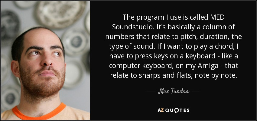The program I use is called MED Soundstudio. It's basically a column of numbers that relate to pitch, duration, the type of sound. If I want to play a chord, I have to press keys on a keyboard - like a computer keyboard, on my Amiga - that relate to sharps and flats, note by note. - Max Tundra