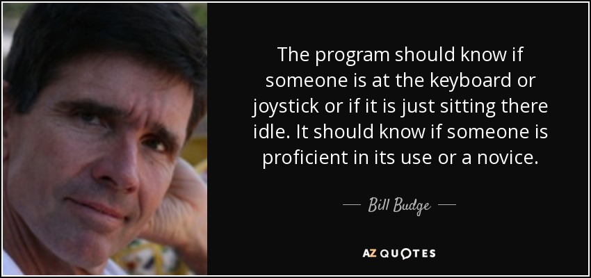 The program should know if someone is at the keyboard or joystick or if it is just sitting there idle. It should know if someone is proficient in its use or a novice. - Bill Budge