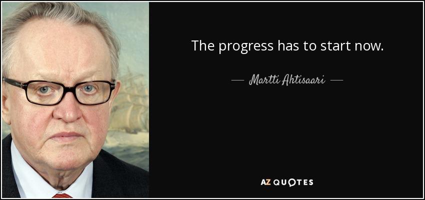 The progress has to start now. - Martti Ahtisaari