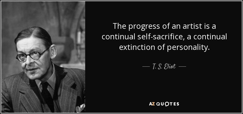 The progress of an artist is a continual self-sacrifice, a continual extinction of personality. - T. S. Eliot