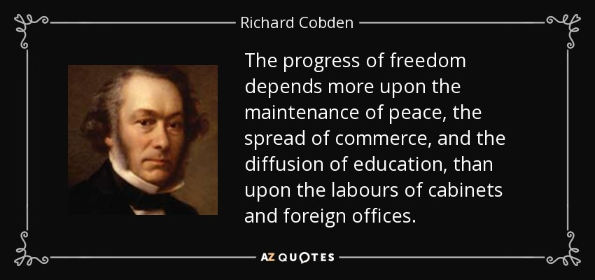 The progress of freedom depends more upon the maintenance of peace, the spread of commerce, and the diffusion of education, than upon the labours of cabinets and foreign offices. - Richard Cobden