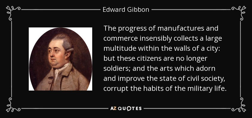 The progress of manufactures and commerce insensibly collects a large multitude within the walls of a city: but these citizens are no longer soldiers; and the arts which adorn and improve the state of civil society, corrupt the habits of the military life. - Edward Gibbon