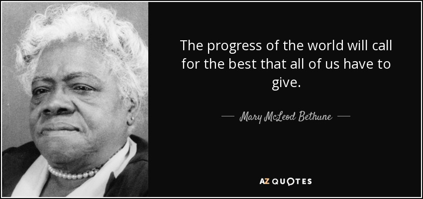 The progress of the world will call for the best that all of us have to give. - Mary McLeod Bethune