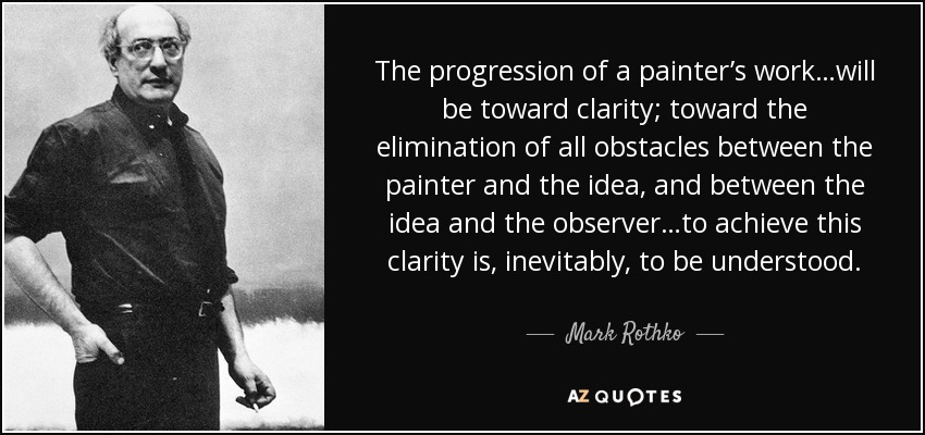 The progression of a painter's work…will be toward clarity; toward the elimination of all obstacles between the painter and the idea, and between the idea and the observer…to achieve this clarity is, inevitably, to be understood. - Mark Rothko