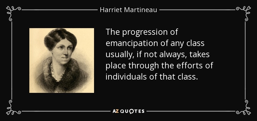 The progression of emancipation of any class usually, if not always, takes place through the efforts of individuals of that class. - Harriet Martineau
