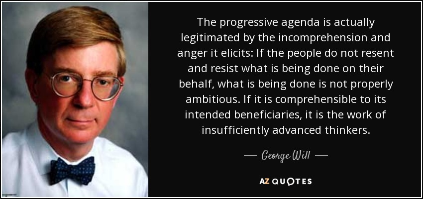 The progressive agenda is actually legitimated by the incomprehension and anger it elicits: If the people do not resent and resist what is being done on their behalf, what is being done is not properly ambitious. If it is comprehensible to its intended beneficiaries, it is the work of insufficiently advanced thinkers. - George Will