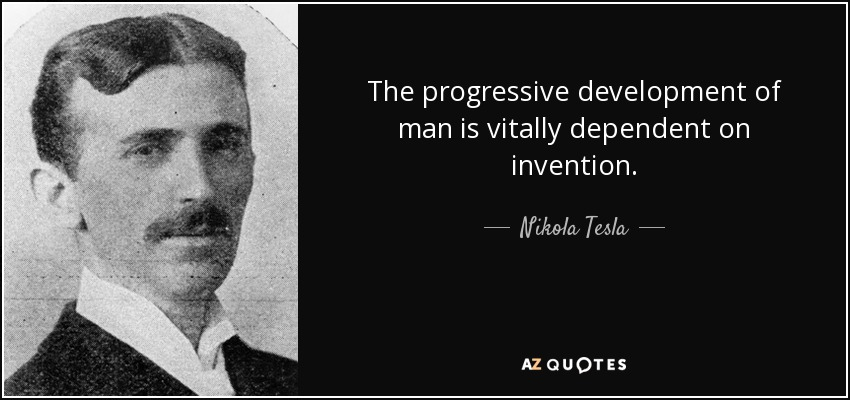 The progressive development of man is vitally dependent on invention. - Nikola Tesla