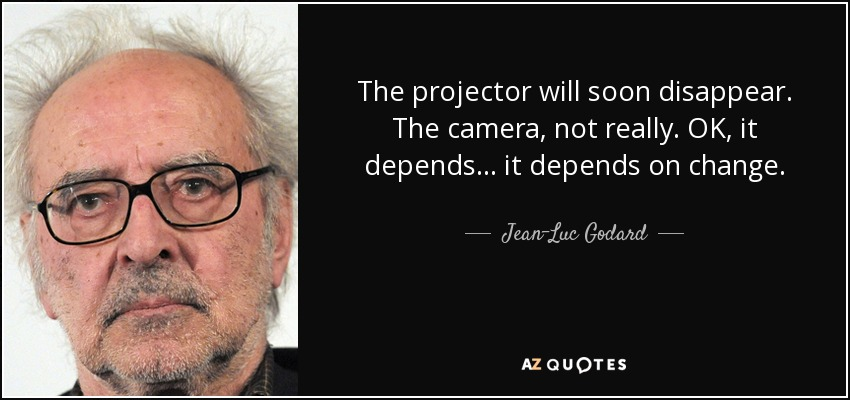 The projector will soon disappear. The camera, not really. OK, it depends... it depends on change. - Jean-Luc Godard