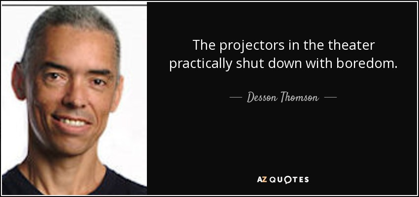 The projectors in the theater practically shut down with boredom. - Desson Thomson