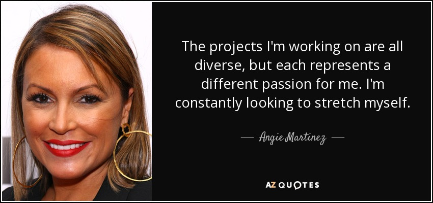 The projects I'm working on are all diverse, but each represents a different passion for me. I'm constantly looking to stretch myself. - Angie Martinez