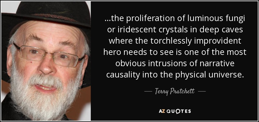 ...the proliferation of luminous fungi or iridescent crystals in deep caves where the torchlessly improvident hero needs to see is one of the most obvious intrusions of narrative causality into the physical universe. - Terry Pratchett