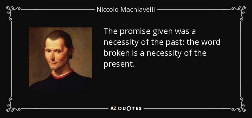 The promise given was a necessity of the past: the word broken is a necessity of the present. - Niccolo Machiavelli