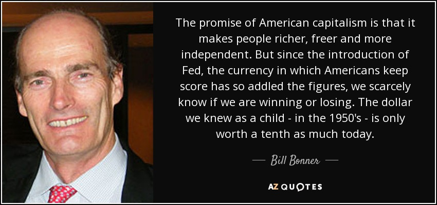 The promise of American capitalism is that it makes people richer, freer and more independent. But since the introduction of Fed, the currency in which Americans keep score has so addled the figures, we scarcely know if we are winning or losing. The dollar we knew as a child - in the 1950's - is only worth a tenth as much today. - Bill Bonner