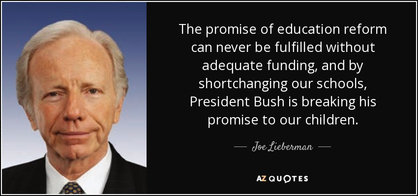 The promise of education reform can never be fulfilled without adequate funding, and by shortchanging our schools, President Bush is breaking his promise to our children. - Joe Lieberman