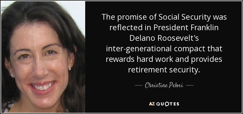 The promise of Social Security was reflected in President Franklin Delano Roosevelt's inter-generational compact that rewards hard work and provides retirement security. - Christine Pelosi