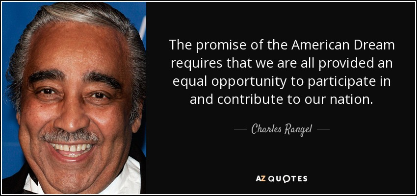 The promise of the American Dream requires that we are all provided an equal opportunity to participate in and contribute to our nation. - Charles Rangel
