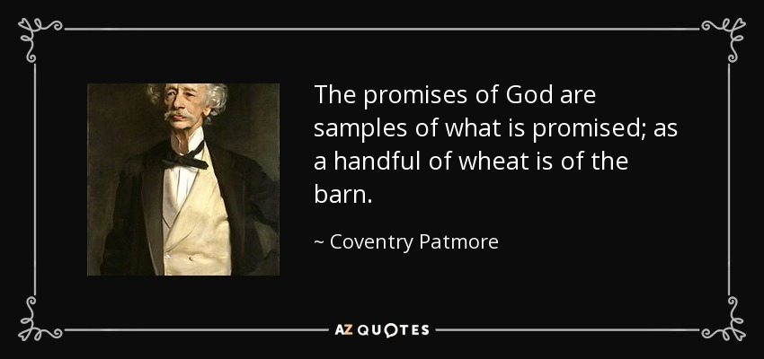 The promises of God are samples of what is promised; as a handful of wheat is of the barn. - Coventry Patmore