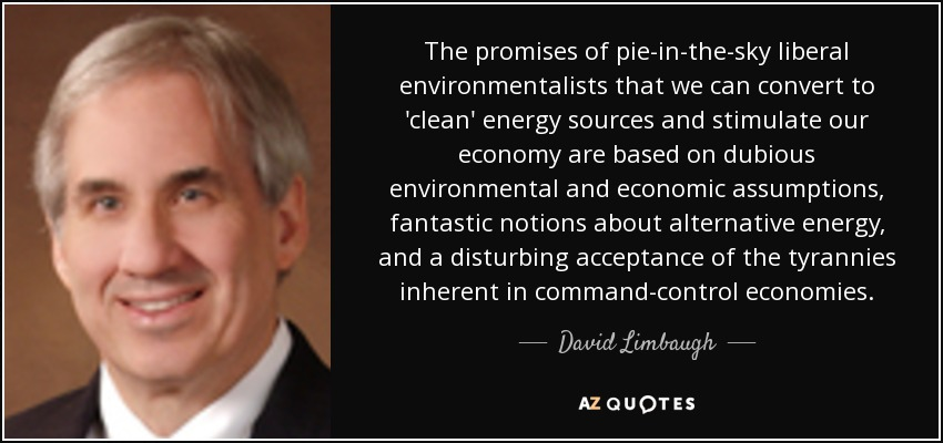 The promises of pie-in-the-sky liberal environmentalists that we can convert to 'clean' energy sources and stimulate our economy are based on dubious environmental and economic assumptions, fantastic notions about alternative energy, and a disturbing acceptance of the tyrannies inherent in command-control economies. - David Limbaugh