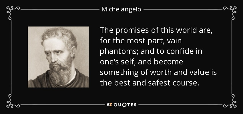 The promises of this world are, for the most part, vain phantoms; and to confide in one's self, and become something of worth and value is the best and safest course. - Michelangelo