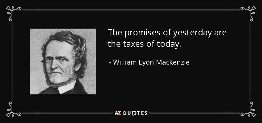The promises of yesterday are the taxes of today. - William Lyon Mackenzie